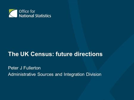 The UK Census: future directions Peter J Fullerton Administrative Sources and Integration Division.