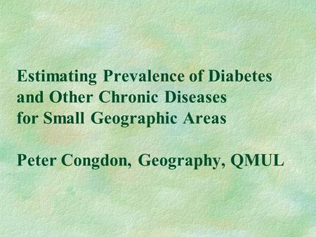 Estimating Prevalence of Diabetes and Other Chronic Diseases for Small Geographic Areas Peter Congdon, Geography, QMUL.