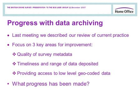 THE BRITISH CRIME SURVEY: PRESENTATION TO THE BCS USER GROUP 11 December 2007 Progress with data archiving Last meeting we described our review of current.