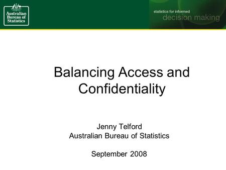 Balancing Access and Confidentiality Jenny Telford Australian Bureau of Statistics September 2008.