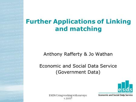 ESDS Using working with surveys: v.10/07 1 Further Applications of Linking and matching Anthony Rafferty & Jo Wathan Economic and Social Data Service (Government.