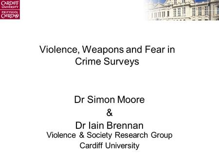 Violence, Weapons and Fear in Crime Surveys Dr Simon Moore & Dr Iain Brennan Violence & Society Research Group Cardiff University.