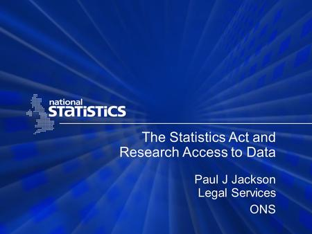 The Statistics Act and Research Access to Data Paul J Jackson Legal Services ONS.