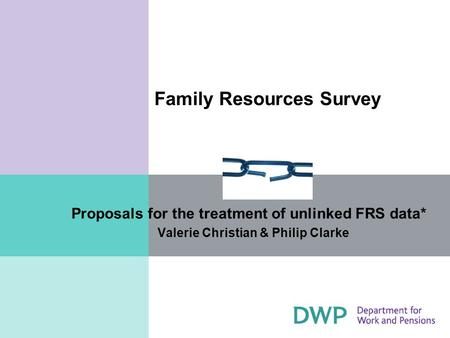 Family Resources Survey Proposals for the treatment of unlinked FRS data* Valerie Christian & Philip Clarke.