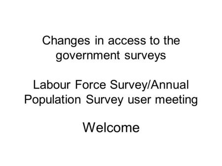 Changes in access to the government surveys Labour Force Survey/Annual Population Survey user meeting Welcome.