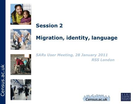 Census.ac.uk Session 2 Migration, identity, language SARs User Meeting, 28 January 2011 RSS London.