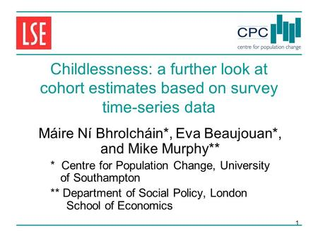 1 Childlessness: a further look at cohort estimates based on survey time-series data Máire Ní Bhrolcháin*, Eva Beaujouan*, and Mike Murphy** * Centre for.