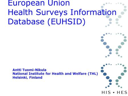 European Union Health Surveys Information Database (EUHSID) Antti Tuomi-Nikula National Institute for Health and Welfare (THL) Helsinki, Finland.