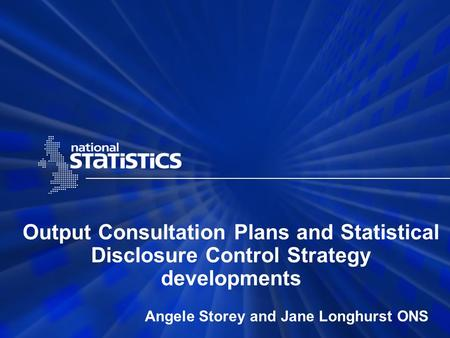 Output Consultation Plans and Statistical Disclosure Control Strategy developments Angele Storey and Jane Longhurst ONS.