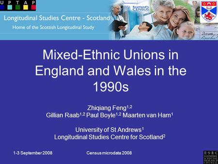 1-3 September 2008Census microdata 2008 Mixed-Ethnic Unions in England and Wales in the 1990s Zhiqiang Feng 1,2 Gillian Raab 1,2 Paul Boyle 1,2 Maarten.