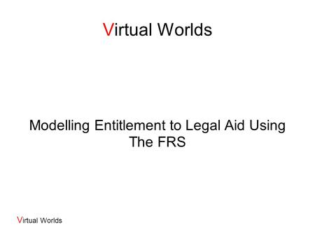 V irtual Worlds Modelling Entitlement to Legal Aid Using The FRS.