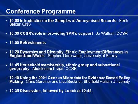 Conference Programme 10.00 Introduction to the Samples of Anonymised Records - Keith Spicer, ONS 10.30 CCSR's role in providing SAR's support - Jo Wathan,