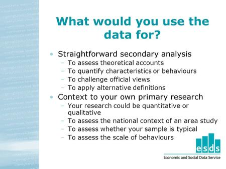What would you use the data for? Straightforward secondary analysis –To assess theoretical accounts –To quantify characteristics or behaviours –To challenge.