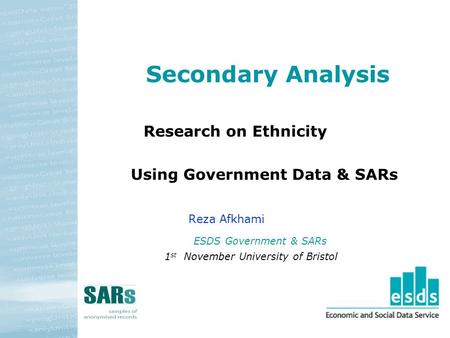 Secondary Analysis Research on Ethnicity Using Government Data & SARs Reza Afkhami ESDS Government & SARs 1 st November University of Bristol.
