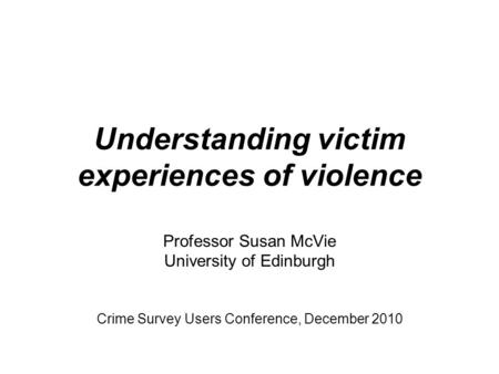 Understanding victim experiences of violence Professor Susan McVie University of Edinburgh Crime Survey Users Conference, December 2010.