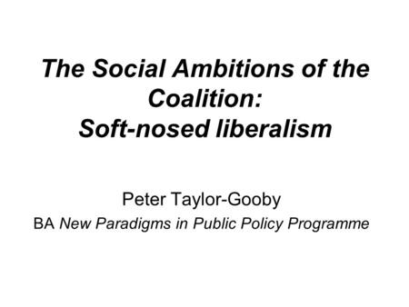 The Social Ambitions of the Coalition: Soft-nosed liberalism Peter Taylor-Gooby BA New Paradigms in Public Policy Programme.