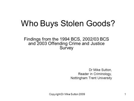 Copyright Dr Mike Sutton 20091 Who Buys Stolen Goods? Findings from the 1994 BCS, 2002/03 BCS and 2003 Offending Crime and Justice Survey Dr Mike Sutton,