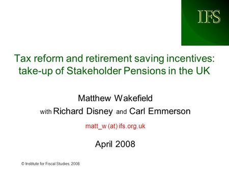 IFS © Institute for Fiscal Studies, 2008 Tax reform and retirement saving incentives: take-up of Stakeholder Pensions in the UK Matthew Wakefield with.