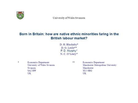 University of Wales Swansea Born in Britain: how are native ethnic minorities faring in the British labour market? D. H. Blackaby* D. G. Leslie** P. D.