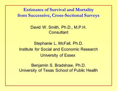 Estimates of Survival and Mortality from Successive, Cross-Sectional Surveys David W. Smith, Ph.D., M.P.H. Consultant Stephanie L. McFall, Ph.D. Institute.