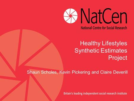 Healthy Lifestyles Synthetic Estimates Project Shaun Scholes, Kevin Pickering and Claire Deverill.
