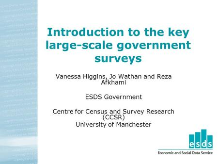 Introduction to the key large-scale government surveys Vanessa Higgins, Jo Wathan and Reza Afkhami ESDS Government Centre for Census and Survey Research.