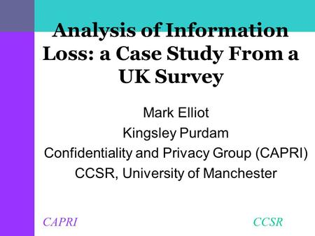 CAPRI CCSR Analysis of Information Loss: a Case Study From a UK Survey Mark Elliot Kingsley Purdam Confidentiality and Privacy Group (CAPRI) CCSR, University.