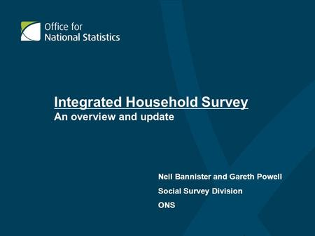 Integrated Household Survey An overview and update Neil Bannister and Gareth Powell Social Survey Division ONS.