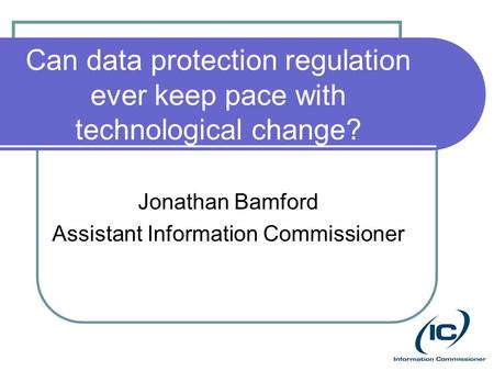 Can data protection regulation ever keep pace with technological change? Jonathan Bamford Assistant Information Commissioner.