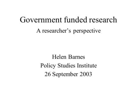 Government funded research A researchers perspective Helen Barnes Policy Studies Institute 26 September 2003.