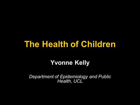 The Health of Children Yvonne Kelly Department of Epidemiology and Public Health, UCL.