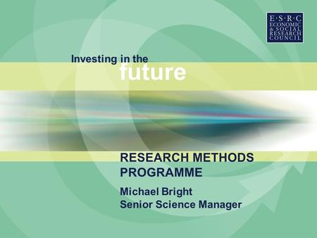 Investing in the future Michael Bright Senior Science Manager RESEARCH METHODS PROGRAMME.
