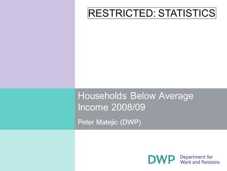 RESTRICTED: STATISTICS Households Below Average Income 2008/09 Peter Matejic (DWP)