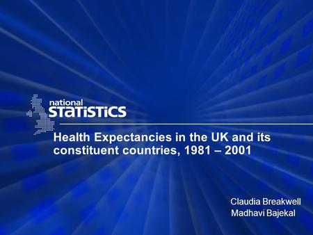 Health Expectancies in the UK and its constituent countries, 1981 – 2001 Claudia Breakwell Madhavi Bajekal.