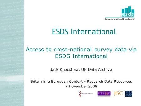 Access to cross-national survey data via ESDS International Jack Kneeshaw, UK Data Archive Britain in a European Context - Research Data Resources 7 November.