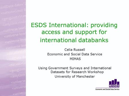 ESDS International: providing access and support for international databanks Celia Russell Economic and Social Data Service MIMAS Using Government Surveys.