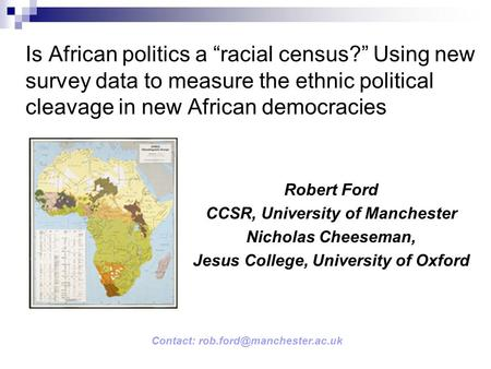 Is African politics a racial census? Using new survey data to measure the ethnic political cleavage in new African democracies Robert Ford CCSR, University.
