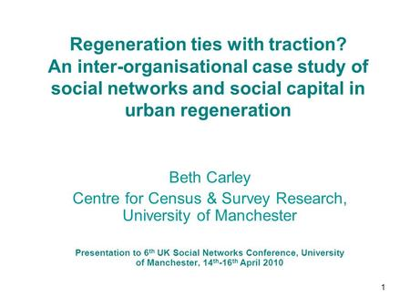 1 Regeneration ties with traction? An inter-organisational case study of social networks and social capital in urban regeneration Beth Carley Centre for.