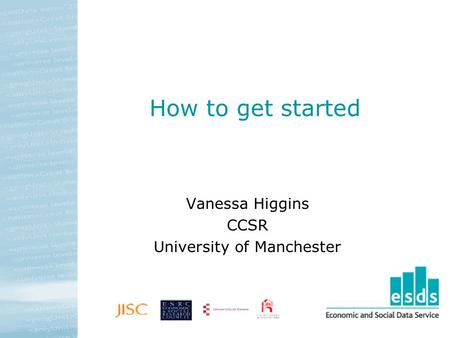 How to get started Vanessa Higgins CCSR University of Manchester.