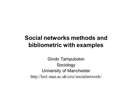 Social networks methods and bibliometric with examples Gindo Tampubolon Sociology University of Manchester