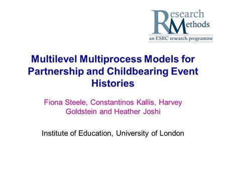 Multilevel Multiprocess Models for Partnership and Childbearing Event Histories Fiona Steele, Constantinos Kallis, Harvey Goldstein and Heather Joshi Institute.