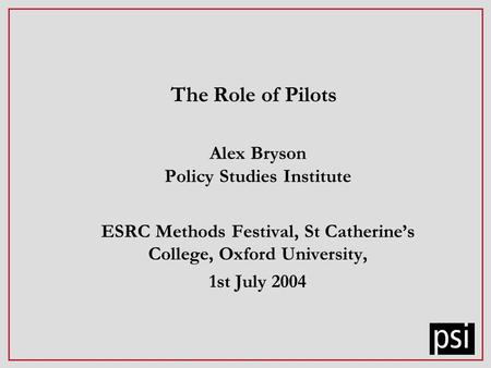 The Role of Pilots Alex Bryson Policy Studies Institute ESRC Methods Festival, St Catherines College, Oxford University, 1st July 2004.
