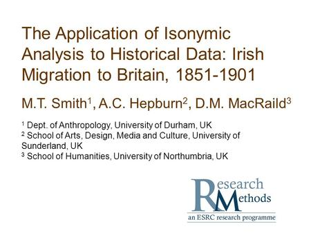 The Application of Isonymic Analysis to Historical Data: Irish Migration to Britain, 1851-1901 M.T. Smith 1, A.C. Hepburn 2, D.M. MacRaild 3 1 Dept. of.