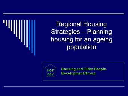 Regional Housing Strategies – Planning housing for an ageing population HOP DEV Housing and Older People Development Group.