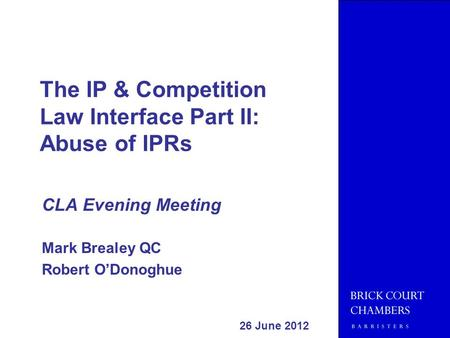 The IP & Competition Law Interface Part II: Abuse of IPRs CLA Evening Meeting Mark Brealey QC Robert ODonoghue 26 June 2012 Please note: these slides represent.