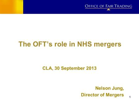 11 The OFTs role in NHS mergers CLA, 30 September 2013 Nelson Jung, Director of Mergers.