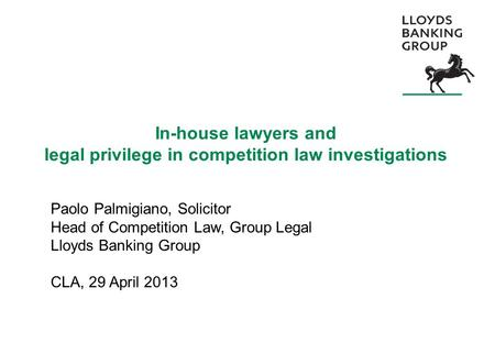 In-house lawyers and legal privilege in competition law investigations Paolo Palmigiano, Solicitor Head of Competition Law, Group Legal Lloyds Banking.