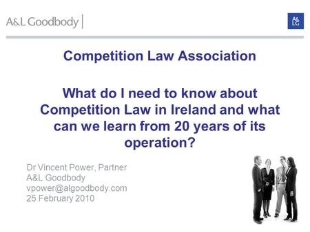 Competition Law Association What do I need to know about Competition Law in Ireland and what can we learn from 20 years of its operation? Dr Vincent Power,