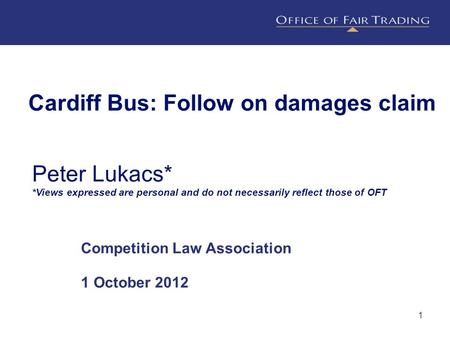 1 Cardiff Bus: Follow on damages claim Competition Law Association 1 October 2012 Peter Lukacs* *Views expressed are personal and do not necessarily reflect.