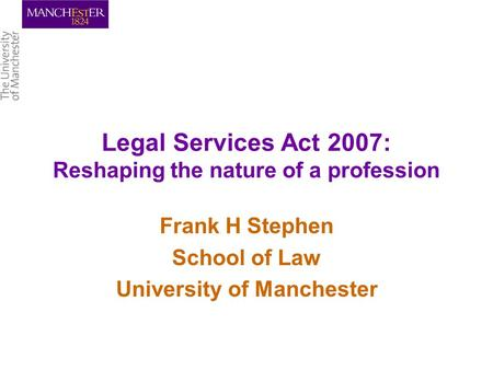 Legal Services Act 2007: Reshaping the nature of a profession Frank H Stephen School of Law University of Manchester.
